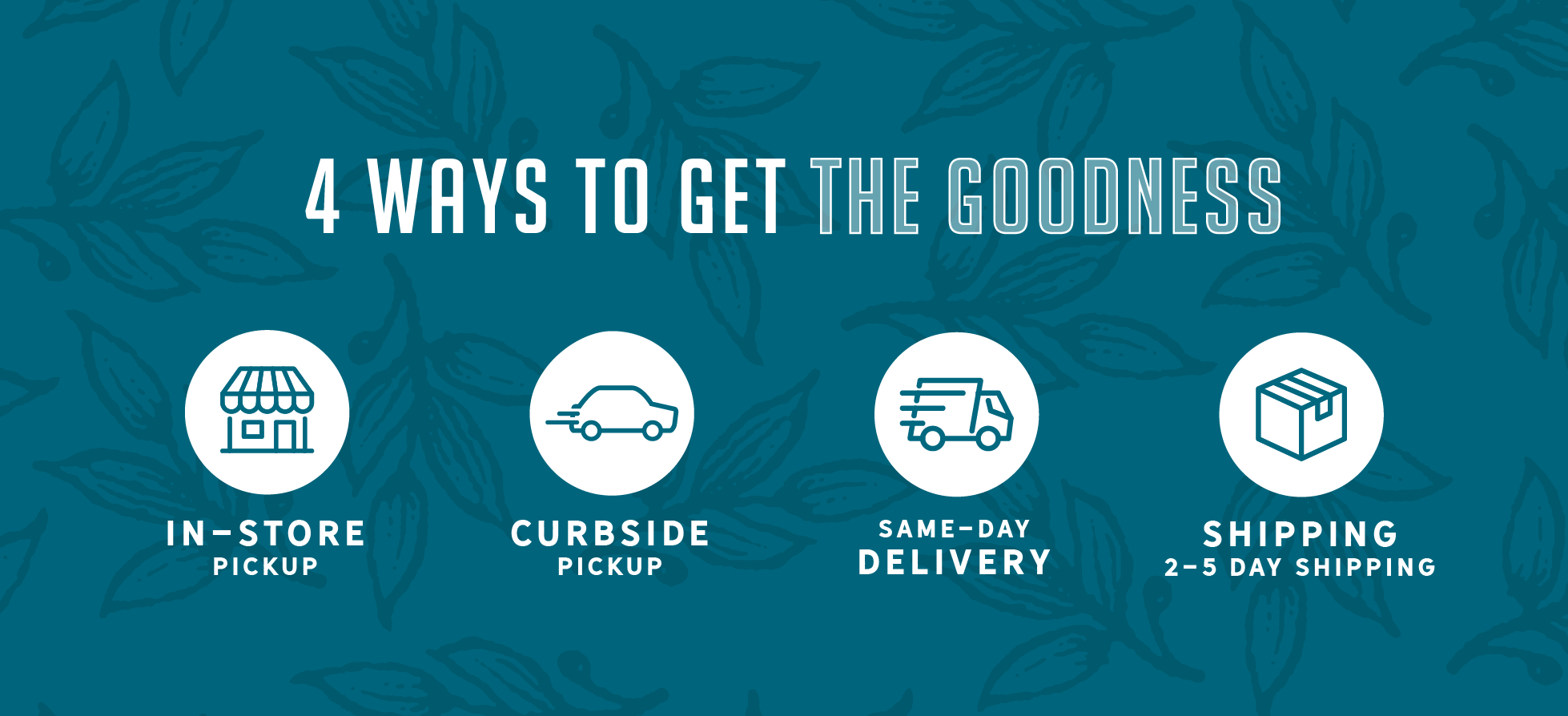 4 Ways to Get the Goodness. Online Shopping Options. In-Store Pickup. Curbside Pickup. Same-Day Delivery. 2-5 Day Shipping.